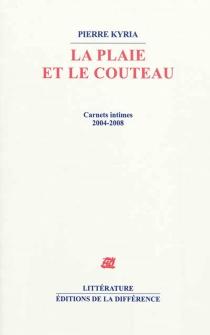 La plaie et le couteau : carnets intimes, 2004-2008 - PierreKyria
