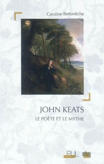 John Keats : le poète et le mythe - CarolineBertonèche