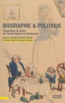 Biographie et politique : vie publique, vie privée, de l'Ancien Régime à la Restauration -
