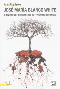José Maria Blanco White : El Espanol et l'indépendance de l'Amérique hispanique - JuanGoytisolo