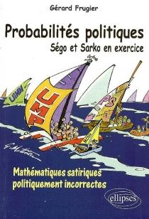 Probabilités politiques : Ségo et Sarko en exercice : mathématiques satiriques politiquement incorrectes - GérardFrugier