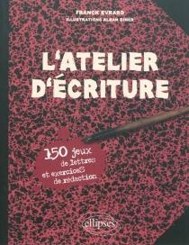 L'atelier d'écriture : 150 jeux de lettres et exercices de rédaction - FranckÉvrard