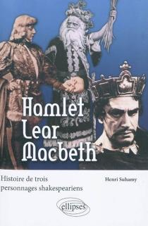Hamlet, Lear, Macbeth : histoire de trois personnages shakespeariens - HenriSuhamy