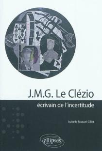J.M.G. Le Clézio : écrivain de l'incertitude - IsabelleRoussel-Gillet