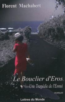 Le bouclier d'Eros : une tragédie de l'ennui - FlorentMachabert