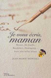 Je vous écris, maman : Mozart, de Gaulle, Baudelaire, Hemingway... : leurs plus belles lettres -