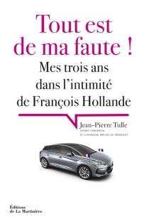 Tout est de ma faute ! : mes trois ans dans l'intimité de François Hollande - Jean-PierreTulle