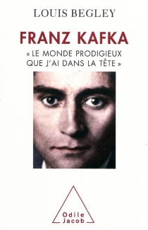 Franz Kafka : le monde prodigieux que j'ai dans la tête - LouisBegley