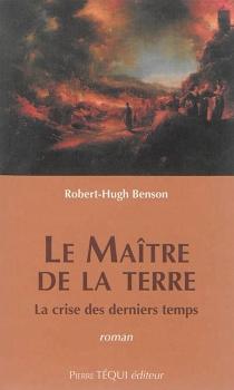 Le maître de la terre : la crise des derniers temps - Robert HughBenson