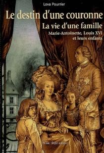 Le destin d'une Couronne : la vie d'une famille, Marie-Antoinette, Louis XVI et leurs enfants - LovaPourrier