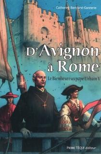 D'Avignon à Rome : le bienheureux pape Urbain V : une biographie - CatherineBertrand-Gannerie