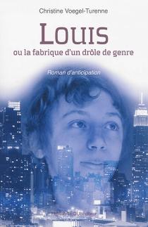 Louis ou La fabrique d'un drôle de genre : roman d'anticipation - ChristineVoegel-Turenne