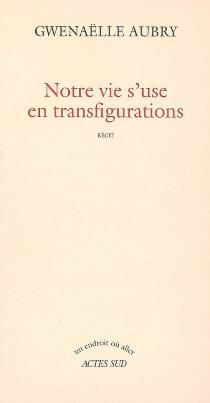 Notre vie s'use en transfigurations - GwenaëlleAubry