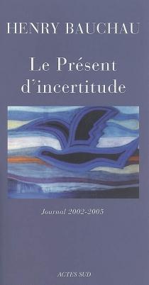 Le présent d'incertitude : journal 2002-2005 - HenryBauchau