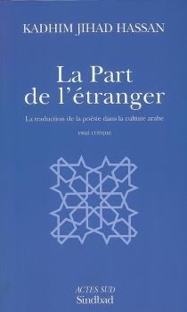 La part de l'étranger : la traduction de la poésie dans la culture arabe : essai critique - KadhimJihad Hassan