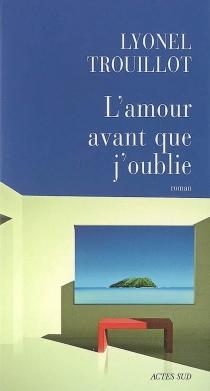 L'amour avant que j'oublie - LyonelTrouillot