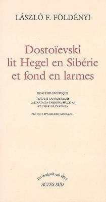 Dostoïevski lit Hegel en Sibérie et fond en larmes : essai philosophique - Laszlo F.Földényi