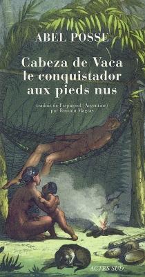 Cabeza de Vaca, le conquistador aux pieds nus - AbelPosse