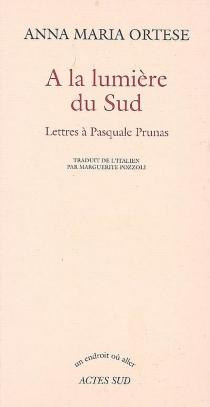 A la lumière du Sud : lettres à Pasquale Prunas - Anna MariaOrtese