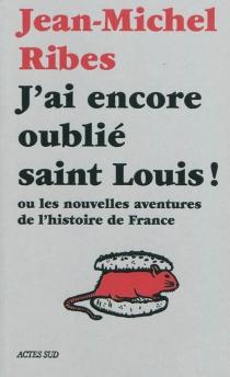 J'ai encore oublié saint Louis ! ou Les nouvelles aventures de l'histoire de France - Jean-MichelRibes