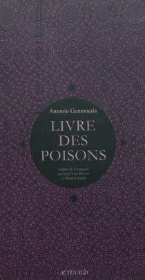 Le livre des poisons : corruption et fable du sixième livre de Pédacius Dioscoride et Andrés de Laguna, sur les poisons mortifères et les bêtes sauvages qui crachent le venin| Suivi de Vif-argent, sang, lait, scorpions : le livre de l'incertain -