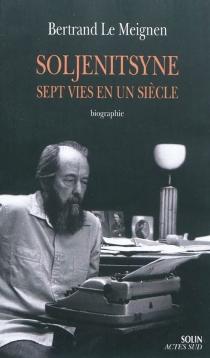 Alexandre Soljenitsyne : sept vies en un siècle - BertrandLe Meignen