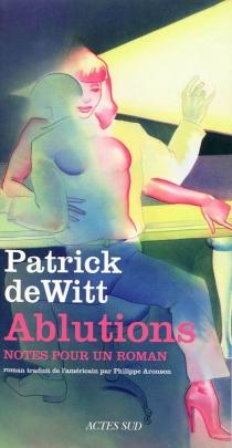 Ablutions : notes pour un roman - PatrickDeWitt