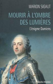 Mourir à l'ombre des Lumières : l'énigme Damiens - MarionSigaut