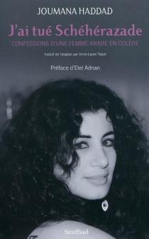 J'ai tué Schéhérazade : confessions d'une femme arabe en colère - JoumanaHaddad