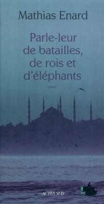 Parle-leur de batailles, de rois et d'éléphants - MathiasÉnard