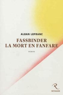 Fassbinder, la mort en fanfare - AlbanLefranc