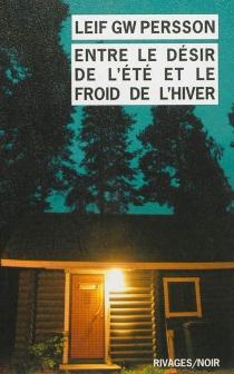 Entre le désir de l'été et le froid de l'hiver : un roman sur un crime - Leif G.W.Persson