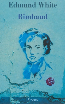 Rimbaud : la double vie d'un rebelle - Edmund White