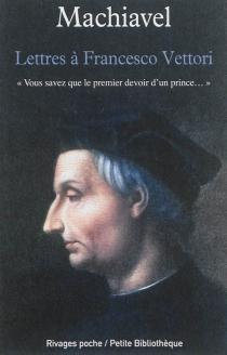 Lettres à Francesco Vettori : Vous savez que le premier devoir d'un prince... - Machiavel