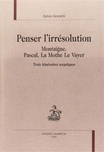 Penser l'irrésolution : Montaigne, Pascal, La Mothe Le Vayer, trois itinéraires sceptiques - SylviaGiocanti