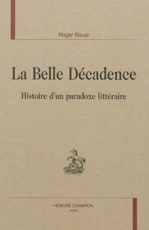 La belle décadence : histoire d'un paradoxe littéraire - RogerBauer