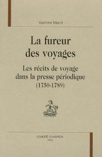 La fureur des voyages : les récits de voyage dans la presse périodique (1750-1789) - YasmineMarcil
