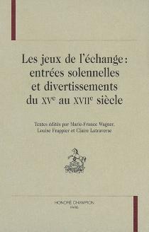 Les jeux de l'échange : entrées solennelles et divertissements du XVe au XVIIe siècle -