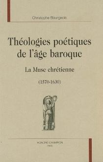 Théologies poétiques de l'âge baroque : la muse chrétienne : 1570-1630 - ChristopheBourgeois