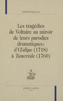 Les tragédies de Voltaire au miroir de leurs parodies dramatiques : d'Oedipe (1718) à Tancrède (1760) - IsabelleDegauque