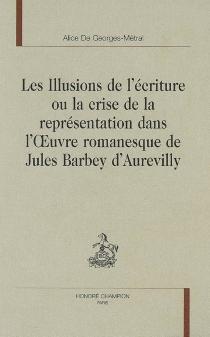 Les illusions de l'écriture ou La crise de la représentation dans l'oeuvre romanesque de Jules Barbey d'Aurevilly - Alice deGeorges-Métral