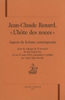 Jean-Claude Renard, l'hôte des noces : aspects du lyrisme contemporain : actes du colloque de l'Université du Sud Toulon-Var, 24-25 mars 2003 -