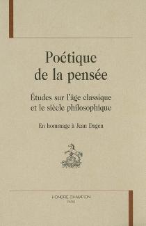 Poétique de la pensée : études sur l'âge classique et le siècle philosophique : en hommage à Jean Dagen : mélanges -