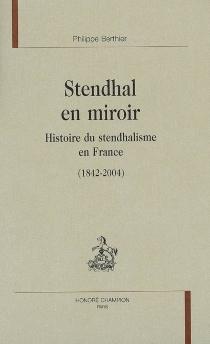 Stendhal en miroir : histoire du stendhalisme en France (1842-2004) - PhilippeBerthier
