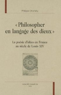 Philosopher en langage des dieux : la poésie d'idées en France au siècle de Louis XIV - PhilippeChométy