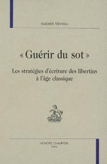 Guérir du sot : les stratégies d'écriture des libertins à l'âge classique - IsabelleMoreau