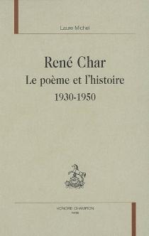 René Char : le poème et l'histoire, 1930-1950 - LaureMichel