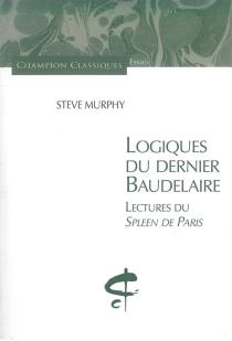 Logiques du dernier Baudelaire : lectures du Spleen de Paris - SteveMurphy