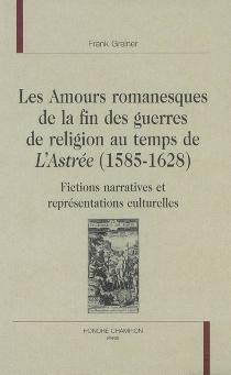 Les amours romanesques de la fin des guerres de Religion au temps de L'Astrée, 1585-1628 : fictions narratives et représentations culturelles - FrankGreiner