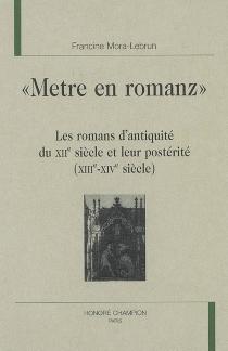 Metre en romanz : les romans d'Antiquité du XIIe siècle et leur postérité (XIIIe-XIVe siècle) - FrancineMora-Lebrun
